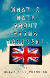 What I hate about being British! by Crazy_Wild_Princess