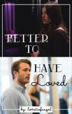 Better To Have Loved by idinafanfics