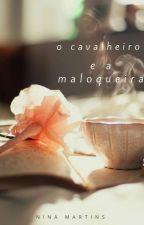 O Cavalheiro e a Maloqueira [ Completo ]   by Nina-Martins
