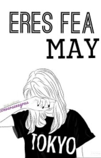 Eres fea May.