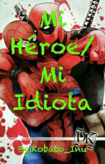 Mi Héroe/ Mi Idiota [Spiderman x Deadpool]