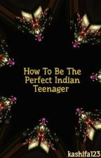 How To Be The Perfect Indian Teenager #YourStoryIndia by kashifa123