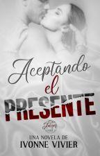 Aceptando el presente (Libro 1) - (Solo cuatro capítulos) by IvonneVivier