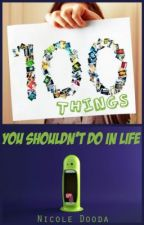 100 Things You Shouldn't Do in Life by NDDragon1500