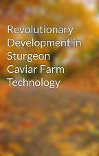 Revolutionary Development in Sturgeon Caviar Farm Technology by tray41age