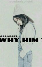 Dear heart, why him? by andwexxx
