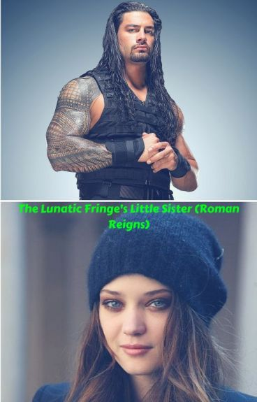 The Lunatic Fringe's Sister (Roman Reigns Fanfiction)