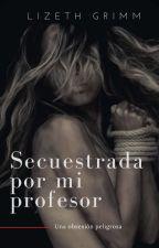 Secuestrada por mi Profesor by LizethGrimm22
