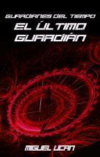 Guardianes Del Tiempo: El último Guardián. by MiguelUcan