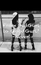 From BadGurl to GoodGurl? -Never! by sunnyGirlxo