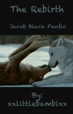 The Rebirth (Jacob Black Fanfic) by littlewhittlebambam