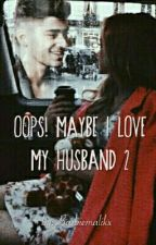 Oops! Maybe I Love My Husband 2 (Zayn Malik story) by Barbiemalikx