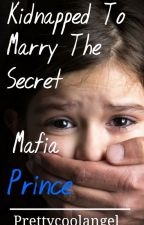 Kidnapped To Marry The Secret Mafia Prince. by Prettycoolangel