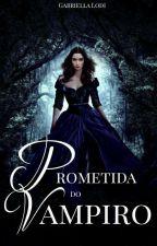Prometida do Vampiro #Wattys2016 by Menina_Do_Malik