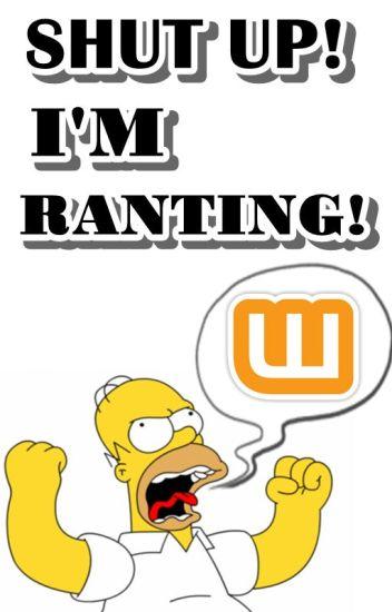 Shut Up! I'm Ranting!
