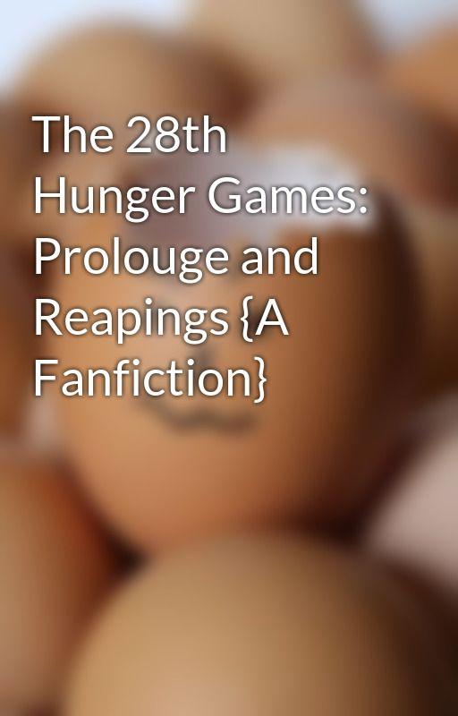 The 28th Hunger Games: Prolouge and Reapings {A Fanfiction} by EnjoyEveryMoment