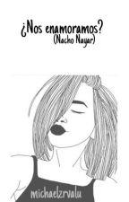 ¿Nos Enamoramos? {Nacho Nayar Y Tu} (completa) by michaelzrvalu