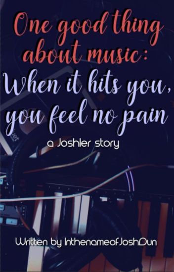One good thing about music:when it hits you,you feel no pain(A Joshler fanfic)