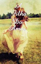 A Filha Do Amor by aninhalugl122