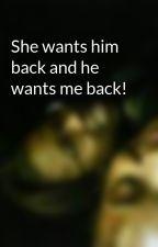 She wants him back and he wants me back! by Julianna
