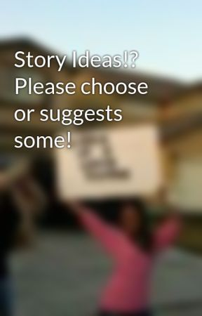 Story Ideas!? Please choose or suggests some! by just1grrl