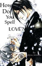 HOW DO YOU SPELL LOVE? by elyza_loveless