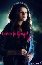Love Is Dead by ItsChloeLove27