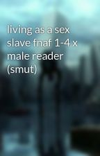 living as a sex slave fnaf 1-4 x male reader (smut) by fredrick2006