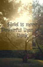 Gold is more Powerful than you think by SugarWhitePearl