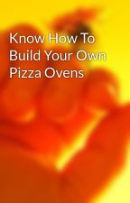 Know How To Build Your Own Pizza Ovens by tailarm05