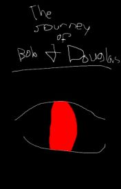 The Journey of Bob and Douglas by yellowdeeznuts