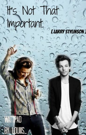 It's Not That Important. [Larry Stylinson]