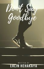 DON'T SAY GOODBYE by Chipzh07