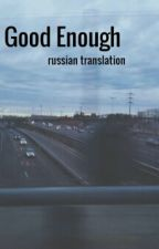 Good Enough l.h. [russian translation] by KiraDudley