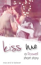 Kiss Me | (Roswell Fanfiction) | √ by maxandlizbeliever