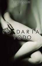 Lo Daría Todo by LucianaGM