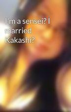 I'm a sensei? I married Kakashi? by XxemoXxprincessXx