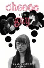Choose the Guy| Joshleen2017 FANFIC | by Joshleen2017