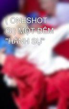 """( ONESHOT GI) MỘT ĐÊM """"HÀNH SỰ"""" by 176714_nguyen"""