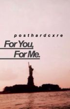For You, For Me |UNPUBLISH SOON| by posthardcxre
