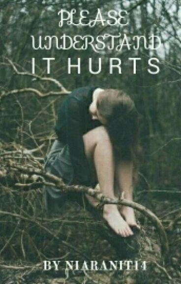 Please Understand, It Hurts