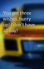 You got three wishes, hurry up! I don't have all day! by SmileLikeYouDontCare