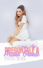 Pregúntale a Ariana Grande. Ask Ariana Grande. (Go Wattys 2016) by moonlightagbby