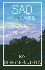 Sad // GirlxGirl / Short Story by cheythenutella