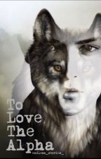 To Love The Alpha by endless_stories_