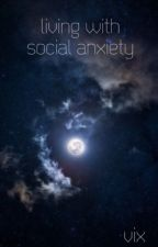 Living With Social Anxiety by vixisnotonfire