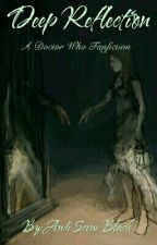 Deep Reflection (A Doctor Who Fan Fiction) by AndiSceneBlack