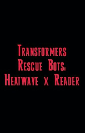 Transformers Rescue Bots: Heatwave X Reader
