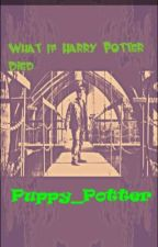 What If Harry Potter Died? by Puppy_Potter