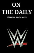 On The Daily [ WWE ] by xforever_and_a_dayx